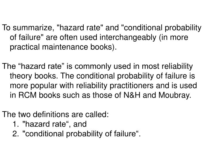 "To summarize, ""hazard rate"" and ""conditional probability of failure"" are often used interchangeably (in more practical maintenance books)."