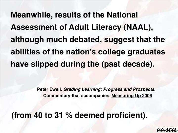 Meanwhile, results of the National Assessment of Adult Literacy (NAAL), although much debated, suggest that the abilities of the nation's college graduates have slipped during the (past decade).