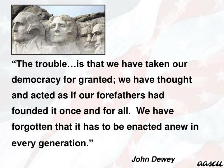 """The trouble…is that we have taken our democracy for granted; we have thought and acted as if our forefathers had founded it once and for all.  We have forgotten that it has to be enacted anew in every generation."""