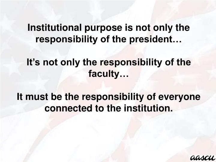 Institutional purpose is not only the responsibility of the president…