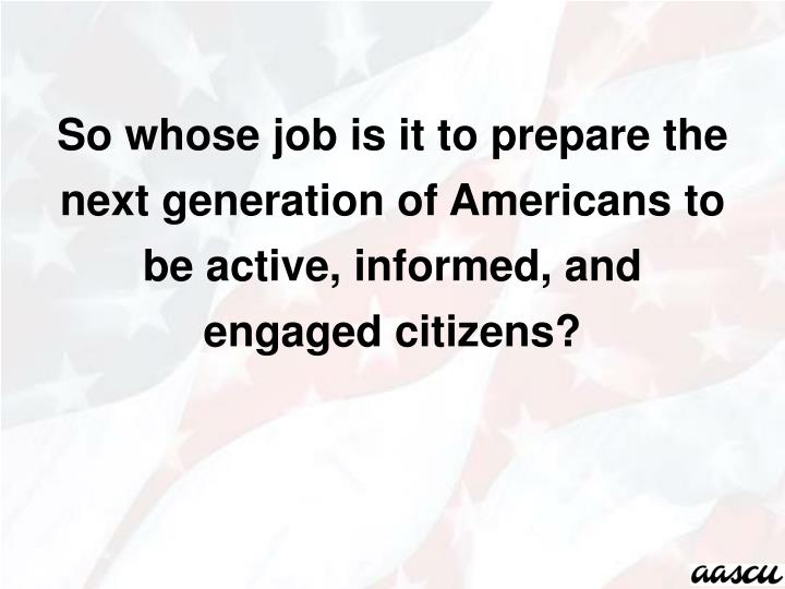 So whose job is it to prepare the next generation of Americans to be active, informed, and  engaged citizens?