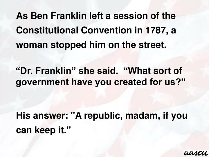 As Ben Franklin left a session of the Constitutional Convention in 1787, a woman stopped him on the street.