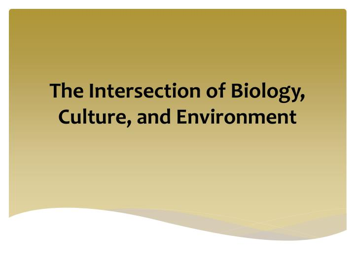 The intersection of biology culture and environment