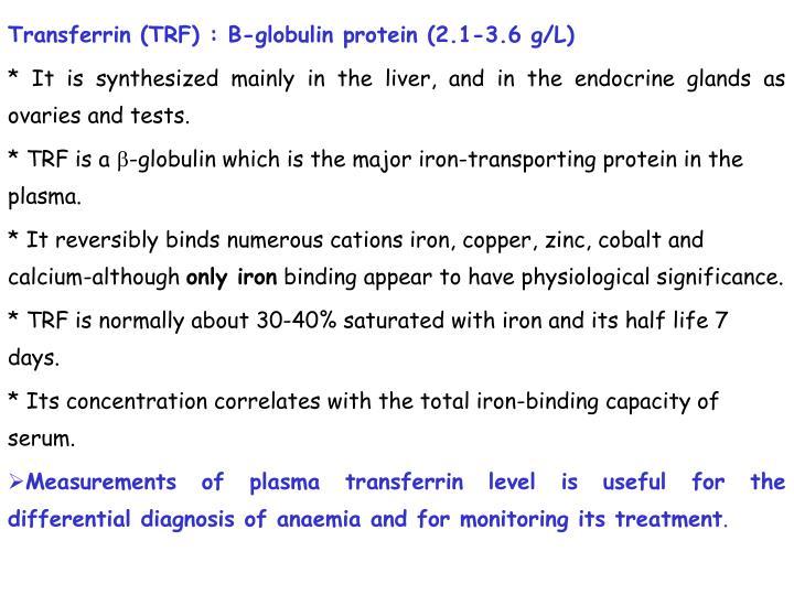 Transferrin (TRF) : B-globulin protein (2.1-3.6 g/L)