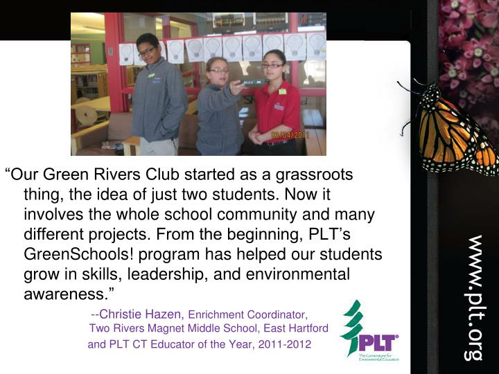 """Our Green Rivers Club started as a grassroots thing, the idea of just two students. Now it involves the whole school community and many different projects. From the beginning, PLT's GreenSchools! program has helped our students grow in skills, leadership, and environmental awareness."""