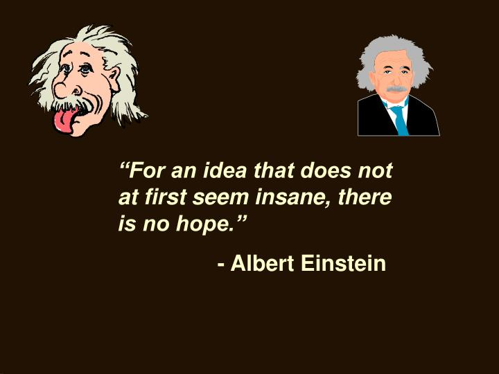 """For an idea that does not at first seem insane, there is no hope."""