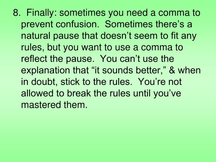"8.  Finally: sometimes you need a comma to prevent confusion.  Sometimes there's a natural pause that doesn't seem to fit any rules, but you want to use a comma to reflect the pause.  You can't use the explanation that ""it sounds better,"" & when in doubt, stick to the rules.  You're not allowed to break the rules until you've mastered them."