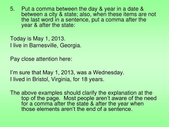 Put a comma between the day & year in a date & between a city & state; also, when these items are not the last word in a sentence, put a comma after the year & after the state:
