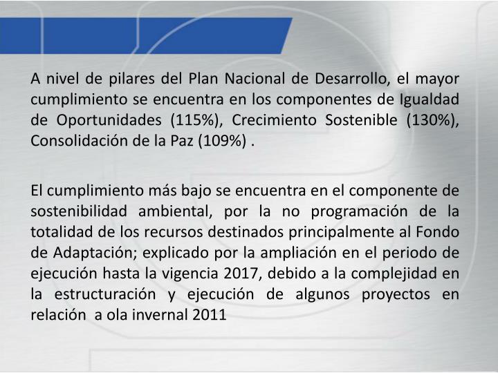 A nivel de pilares del Plan Nacional de Desarrollo, el mayor cumplimiento se encuentra en los componentes de Igualdad de Oportunidades (115%), Crecimiento Sostenible (130%), Consolidación de la Paz (109%) .