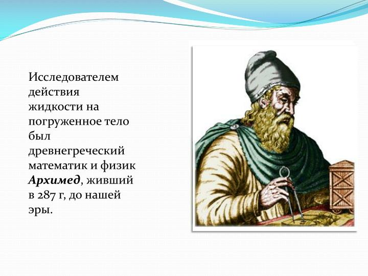 Исследователем действия жидкости на погруженное тело был древнегреческий математик и физик