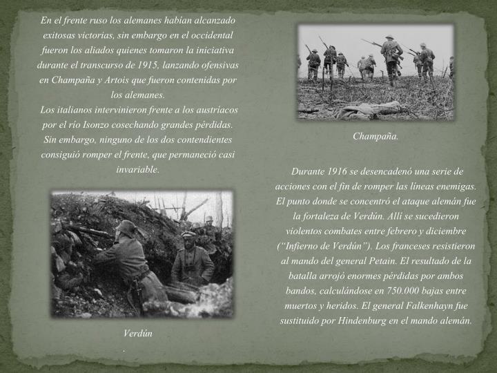 En el frente ruso los alemanes habían alcanzado exitosas victorias, sin embargo en el occidental fueron los aliados quienes tomaron la iniciativa durante el transcurso de 1915, lanzando ofensivas en Champaña y Artois que fueron contenidas por los alemanes.