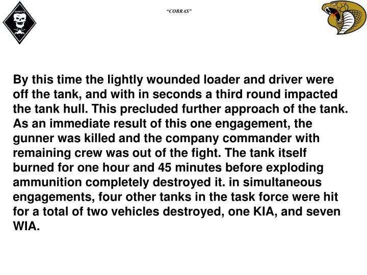 By this time the lightly wounded loader and driver were off the tank, and with in seconds a third round impacted the tank hull. This precluded further approach of the tank. As an immediate result of this one engagement, the gunner was killed and the company commander with remaining crew was out of the fight. The tank itself burned for one hour and 45 minutes before exploding ammunition completely destroyed it. in simultaneous engagements, four other tanks in the task force were hit for a total of two vehicles destroyed, one KIA, and seven WIA.
