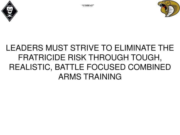 LEADERS MUST STRIVE TO ELIMINATE THE FRATRICIDE RISK THROUGH TOUGH, REALISTIC, BATTLE FOCUSED COMBINED ARMS TRAINING
