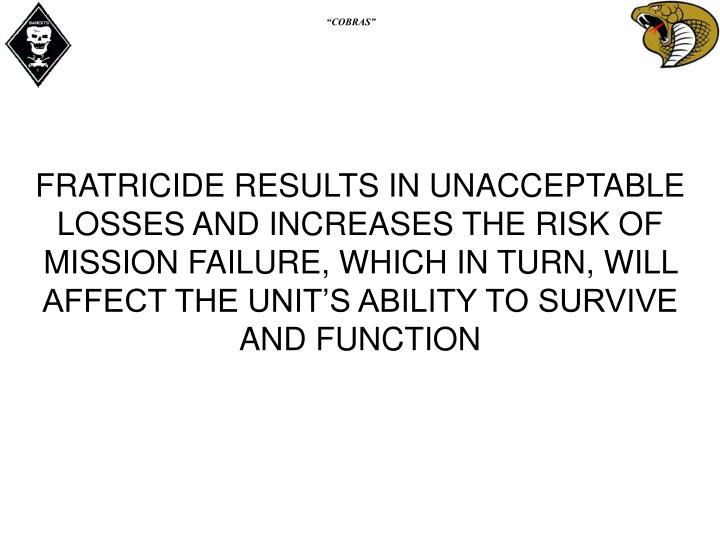 FRATRICIDE RESULTS IN UNACCEPTABLE LOSSES AND INCREASES THE RISK OF MISSION FAILURE, WHICH IN TURN, WILL AFFECT THE UNIT'S ABILITY TO SURVIVE AND FUNCTION