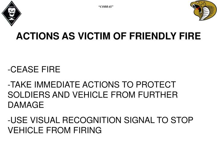 ACTIONS AS VICTIM OF FRIENDLY FIRE