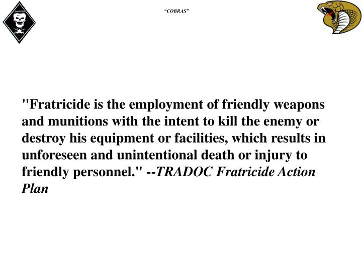 """Fratricide is the employment of friendly weapons and munitions with the intent to kill the enemy or destroy his equipment or facilities, which results in unforeseen and unintentional death or injury to friendly personnel."" --"