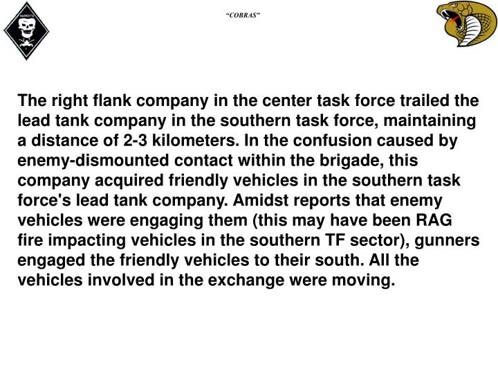 The right flank company in the center task force trailed the lead tank company in the southern task force, maintaining a distance of 2-3 kilometers. In the confusion caused by enemy-dismounted contact within the brigade, this company acquired friendly vehicles in the southern task force's lead tank company. Amidst reports that enemy vehicles were engaging them (this may have been RAG fire impacting vehicles in the southern TF sector), gunners engaged the friendly vehicles to their south. All the vehicles involved in the exchange were moving.
