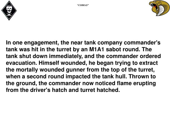 In one engagement, the near tank company commander's tank was hit in the turret by an M1A1 sabot round. The tank shut down immediately, and the commander ordered evacuation. Himself wounded, he began trying to extract the mortally wounded gunner from the top of the turret, when a second round impacted the tank hull. Thrown to the ground, the commander now noticed flame erupting from the driver's hatch and turret hatched.