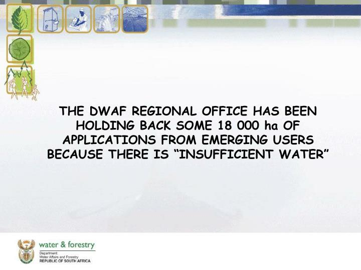 "THE DWAF REGIONAL OFFICE HAS BEEN HOLDING BACK SOME 18 000 ha OF APPLICATIONS FROM EMERGING USERS BECAUSE THERE IS ""INSUFFICIENT WATER"""