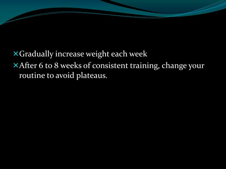 Gradually increase weight each week