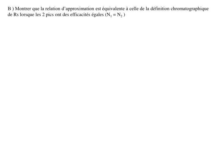 B ) Montrer que la relation d'approximation est équivalente à celle de la définition chromatographique de Rs lorsque les 2 pics ont des efficacités égales (N
