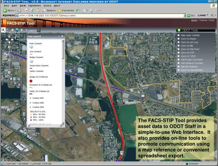 The FACS-STIP Tool provides asset data to ODOT Staff in a simple-to-use Web Interface.  It also provides on-line tools to promote communication using a map reference or convenient spreadsheet export.