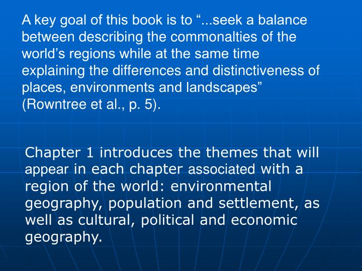 A key goal of this book is to ...seek a balance between describing the commonalties of the worlds regions while at the same time explaining the differences and distinctiveness of places, environments and landscapes (Rowntree et al., p. 5).
