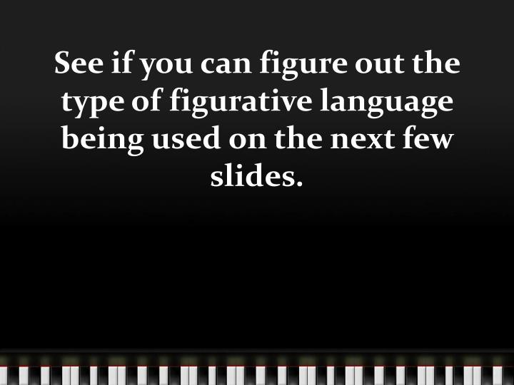 See if you can figure out the type of figurative language being used on the next few slides.
