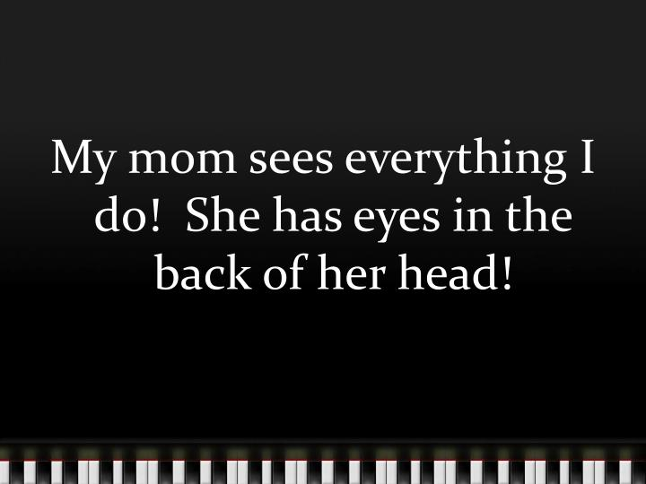 My mom sees everything I do!  She has eyes in the back of her head!
