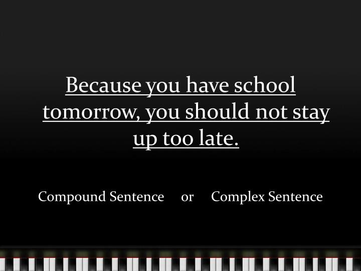 Because you have school tomorrow, you should not stay up too late.