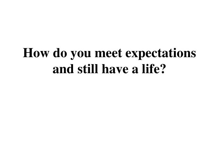 How do you meet expectations and still have a life