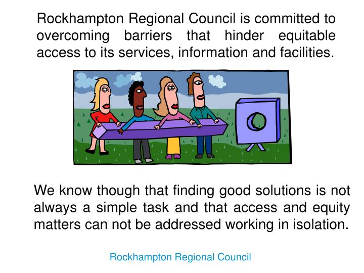 Rockhampton Regional Council is committed to overcoming barriers that hinder equitable access to its services, information and facilities.