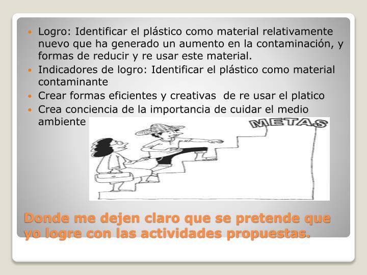 Logro: Identificar el plástico como material relativamente nuevo que ha generado un aumento en la contaminación, y formas de reducir y re usar este material.