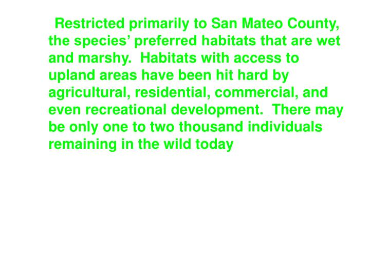 Restricted primarily to San Mateo County, the species' preferred habitats that are wet and marshy.  Habitats with access to upland areas have been hit hard by agricultural, residential, commercial, and even recreational development. There may be only one to two thousand individuals remaining in the wild today