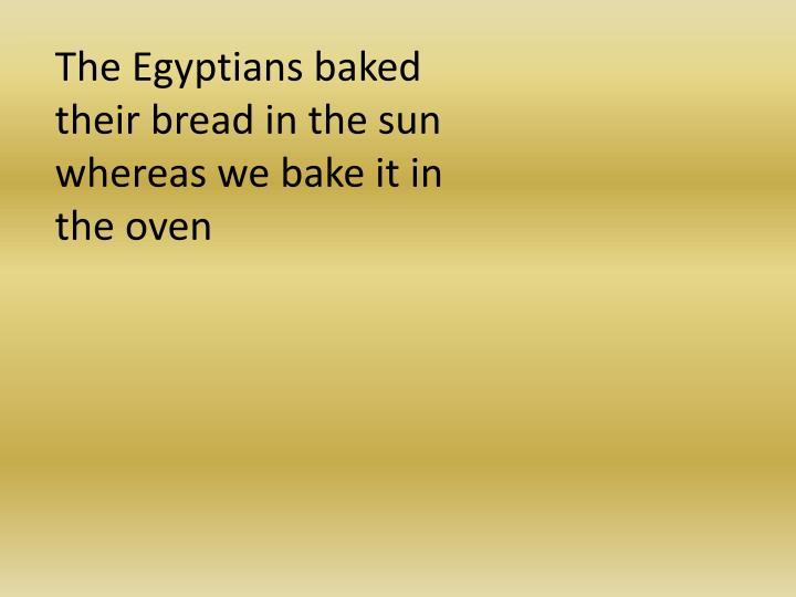The Egyptians baked their bread in the sun whereas we bake it in the oven