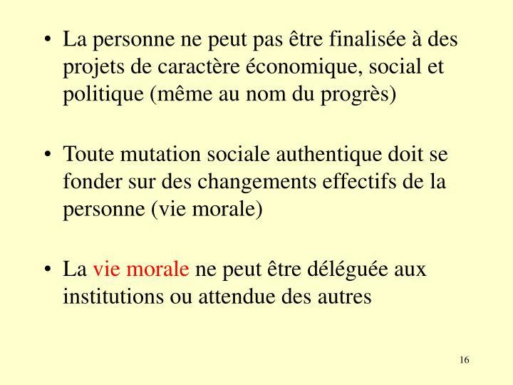 La personne ne peut pas être finalisée à des projets de caractère économique, social et politique (même au nom du progrès)