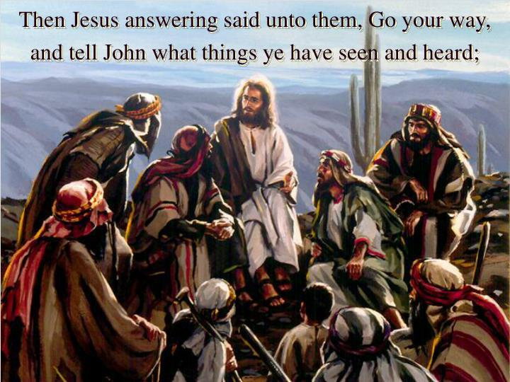 Then Jesus answering said unto them, Go your way, and tell John what things ye have seen and heard;