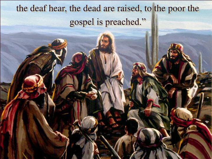 the deaf hear, the dead are raised, to the poor the gospel is preached.""