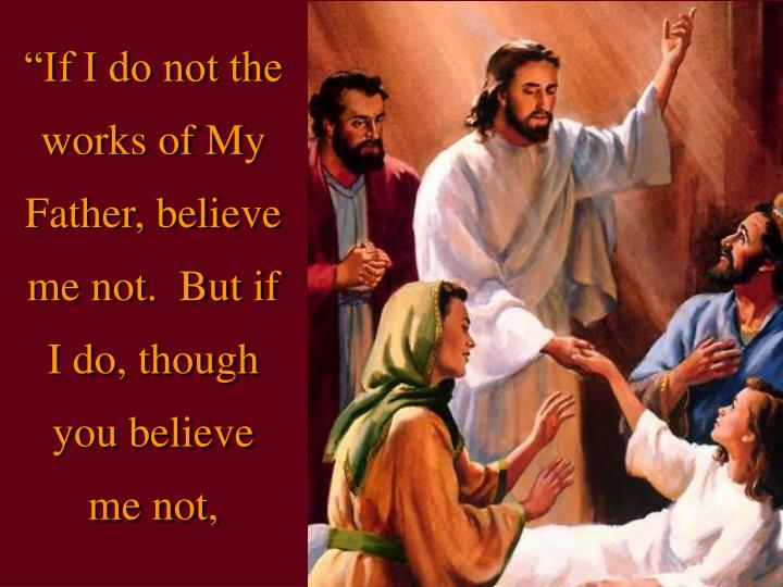 """If I do not the works of My Father, believe me not.  But if I do, though you believe me not,"