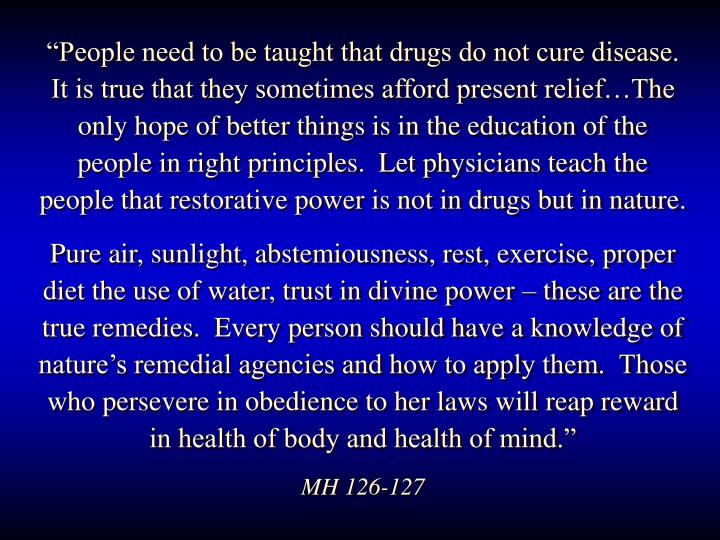 """People need to be taught that drugs do not cure disease.  It is true that they sometimes afford present relief…The only hope of better things is in the education of the people in right principles.  Let physicians teach the people that restorative power is not in drugs but in nature."