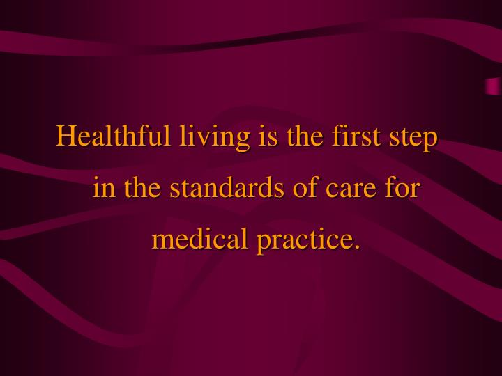 Healthful living is the first step in the standards of care for medical practice.