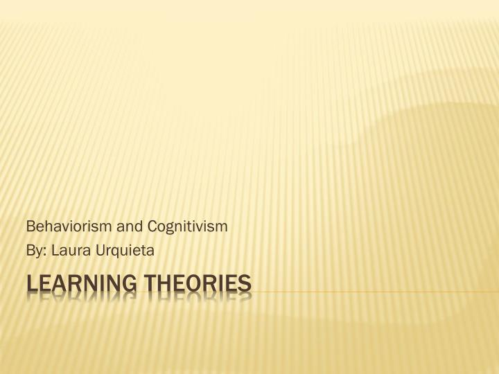 Behaviorism and cognitivism by laura urquieta