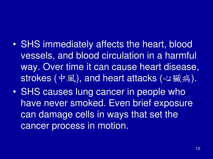 SHS immediately affects the heart, blood vessels, and blood circulation in a harmful way. Over time it can cause heart disease, strokes (