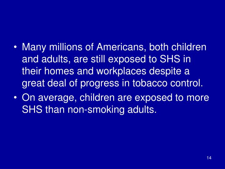 Many millions of Americans, both children and adults, are still exposed to SHS in their homes and workplaces despite a great deal of progress in tobacco control.