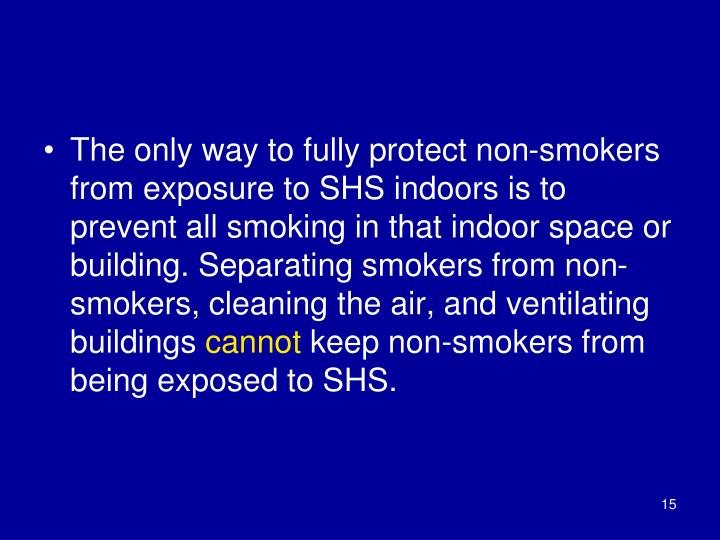 The only way to fully protect non-smokers from exposure to SHS indoors is to prevent all smoking in that indoor space or building. Separating smokers from non-smokers, cleaning the air, and ventilating buildings