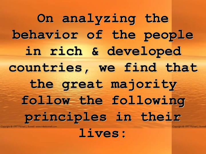 On analyzing the behavior of the people in rich & developed countries, we find that the great majority follow the following principles in their lives: