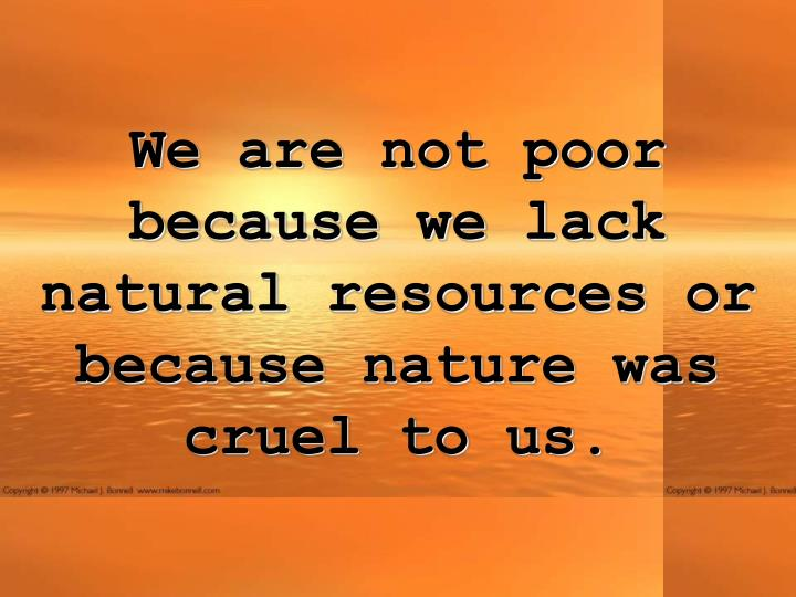 We are not poor because we lack natural resources or because nature was cruel to us.