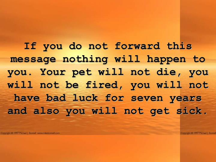 If you do not forward this message nothing will happen to you. Your pet will not die, you will not be fired, you will not have bad luck for seven years and also you will not get sick.