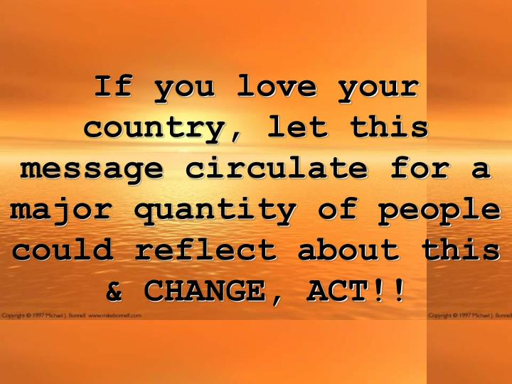 If you love your country, let this message circulate for a major quantity of people could reflect about this & CHANGE, ACT!!