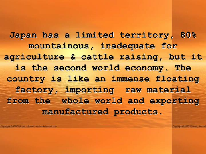 Japan has a limited territory, 80% mountainous, inadequate for agriculture & cattle raising, but it is the second world economy. The country is like an immense floating factory, importing raw material from the  whole world and exporting manufactured products.